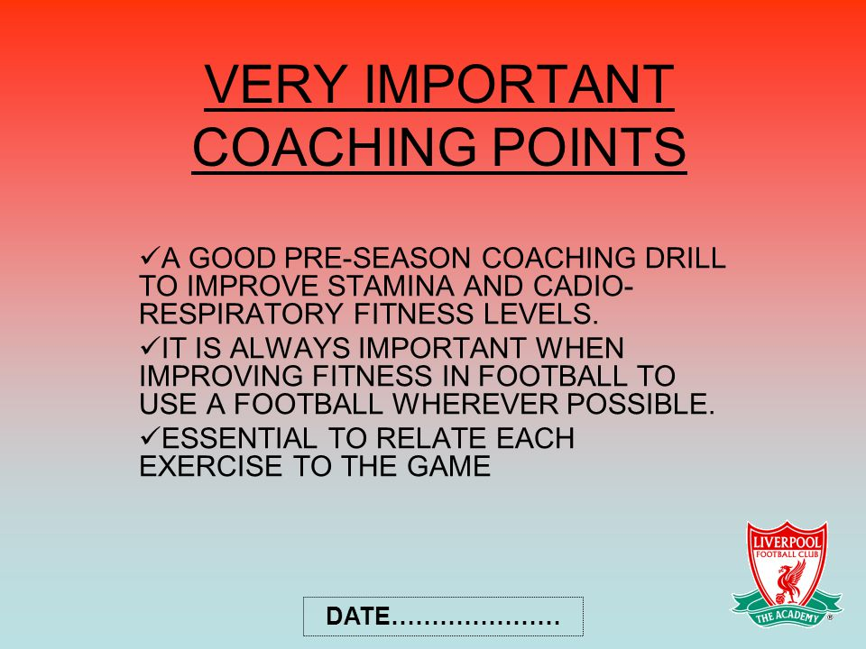 VERY IMPORTANT COACHING POINTS A GOOD PRE-SEASON COACHING DRILL TO IMPROVE STAMINA AND CADIO- RESPIRATORY FITNESS LEVELS.