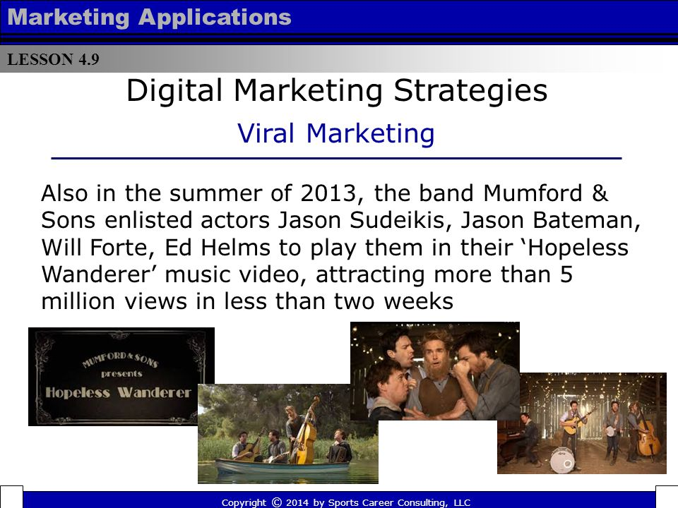 LESSON 4.9 Marketing Applications Copyright © 2014 by Sports Career Consulting, LLC Ultimately, this shift in marketing trends creates new opportunities for the sports and entertainment industry John Meindl, President of SPORTSBRANDEDMEDIA says on their website: Sports, TV, movies and music each offer successful marketing models.