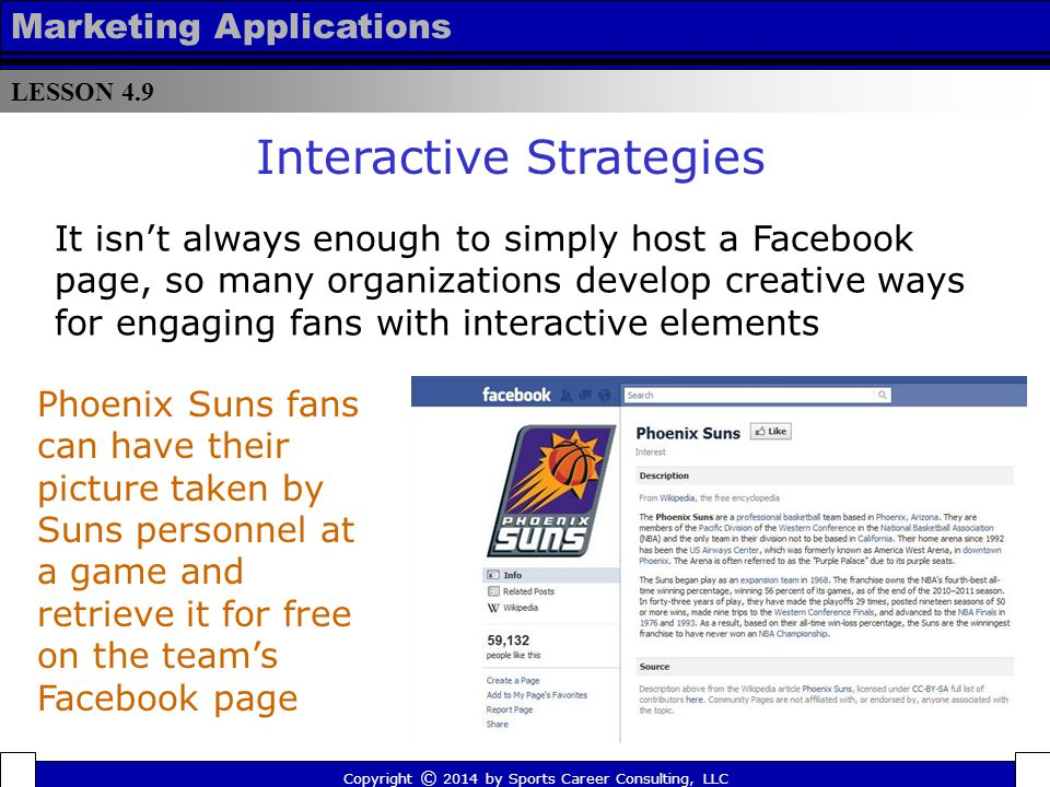 LESSON 4.9 Marketing Applications Copyright © 2014 by Sports Career Consulting, LLC Interactive Strategies The Los Angeles Lakers provided a virtual tour of the team's locker room for their fans on Facebook Vancouver Canucks fans could play a virtual hockey game on the team's Facebook page to win prizes and coupon vouchers Racing fans can test their NASCAR IQ via a number of quizzes and polls featured on NASCAR's Facebook page