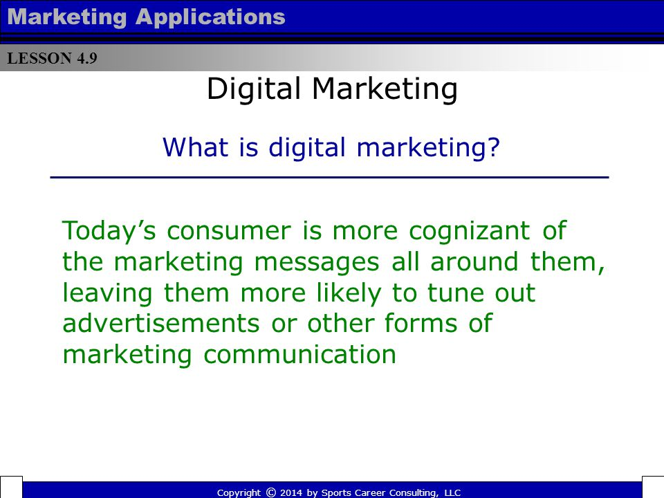 LESSON 4.9 Marketing Applications  In the golden age of television, an ad on one of the big three networks could reach 70 percent of the viewing audience  According to Seth Godin (author of Permission Marketing) today's consumer receives roughly one million marketing messages a year on average Copyright © 2014 by Sports Career Consulting, LLC Digital Marketing What is Digital Marketing?