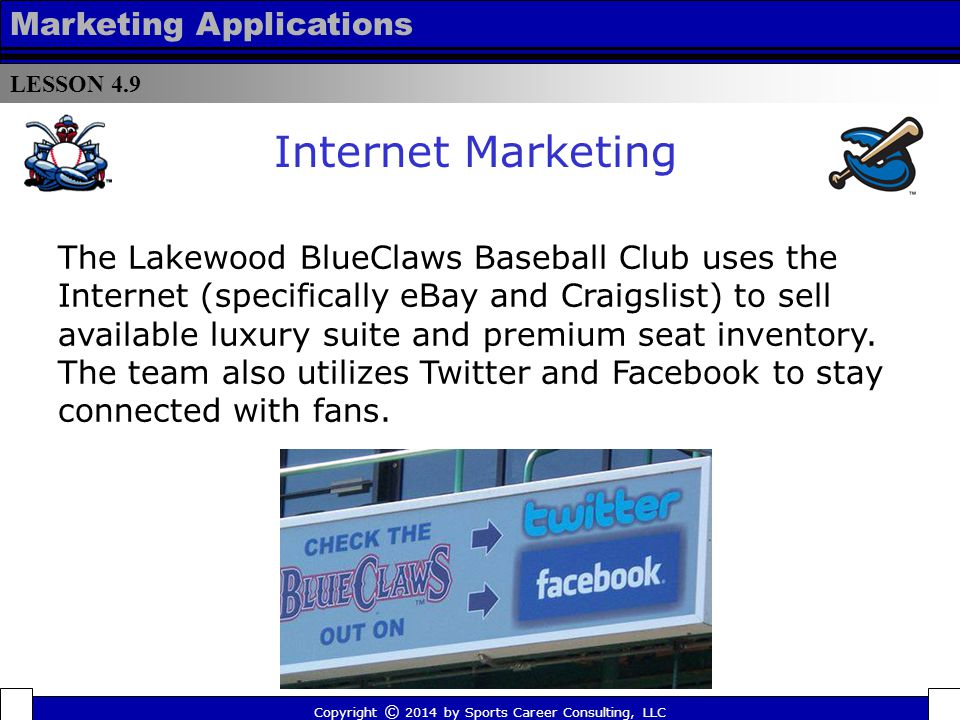 LESSON 4.9 Marketing Applications Mobile marketing refers to two different marketing means: one refers to marketing on or with a mobile device (such as a mobile phone) while the other (more traditional) is meant to describe marketing on-the-go Copyright © 2014 by Sports Career Consulting, LLC Digital Marketing Strategies Mobile Marketing