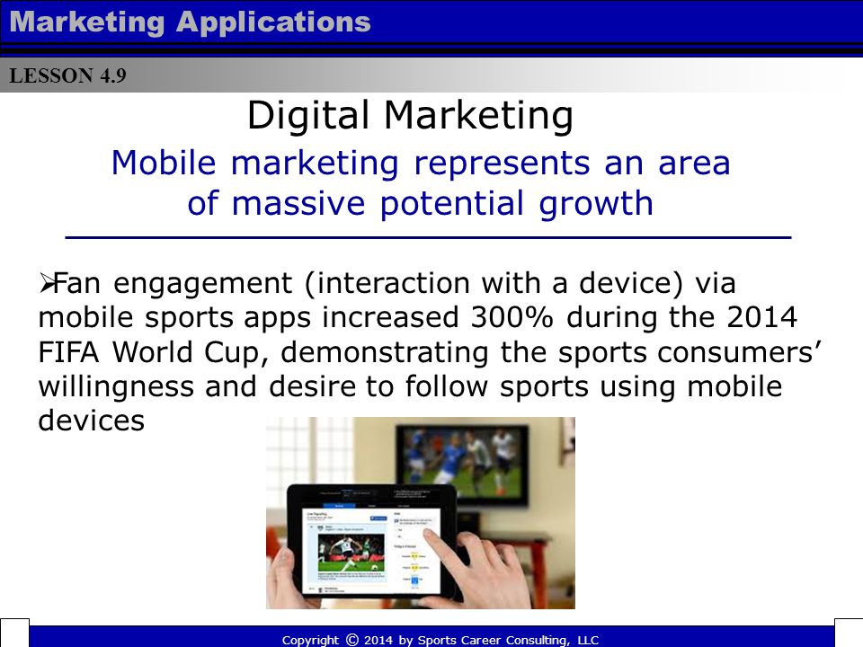 LESSON 4.9 Marketing Applications Apps Apps are individual software programs designed to run on the Internet, computer, phone or other electronic device typically designed to increase functionality or ease of use Apps have recently gained a lot of popularity among consumers Copyright © 2014 by Sports Career Consulting, LLC Digital Marketing Strategies