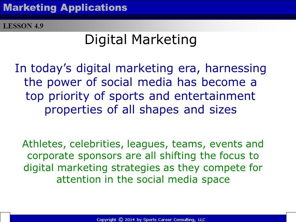 LESSON 4.9 Marketing Applications Copyright © 2014 by Sports Career Consulting, LLC Among team sports properties internationally, the NBA is the only non-soccer league to rank among the top five in most combined Twitter followers and Facebook fans in 2014 (as of August they rank fifth behind FC Barcelona, Real Madrid and Manchester United and just ahead of Chelsea) Digital Marketing Click here for a slideshow featuring the top ten international sports teamshere