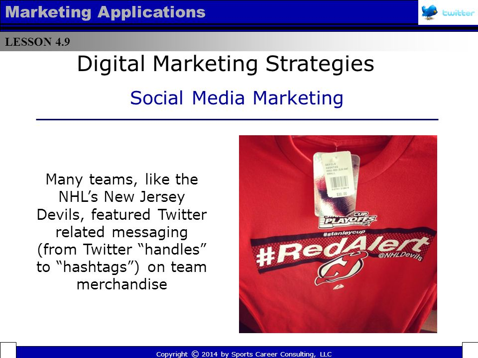 LESSON 4.9 Marketing Applications In 2012, Nike debuted a Twitter campaign on New Year's Eve with the hashtag #makeitcount that was supported (via tweets) by Nike endorsed athletes all over the world Copyright © 2014 by Sports Career Consulting, LLC Digital Marketing Strategies Social Media Marketing