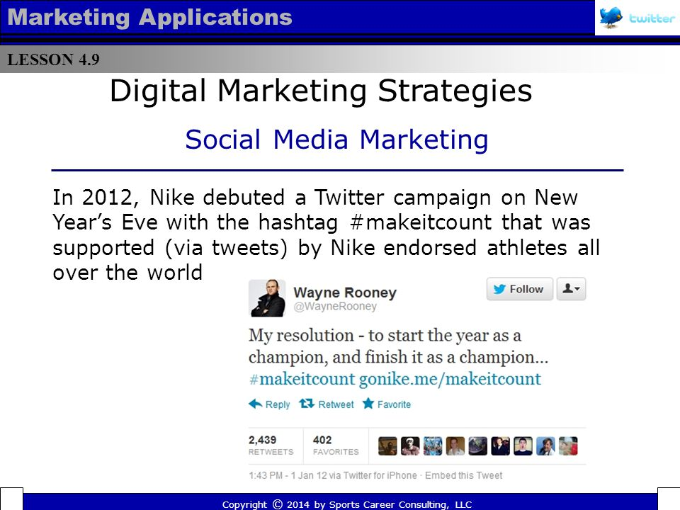 LESSON 4.9 Marketing Applications The campaign drew the ire of officials in the United Kingdom and Nike subsequently became the first company to have a social media advertising campaign banned when it was ruled that star soccer players Wayne Rooney and Jack Wilshere's tweets didn't clearly state they were advertising Copyright © 2014 by Sports Career Consulting, LLC Digital Marketing Strategies Social Media Marketing