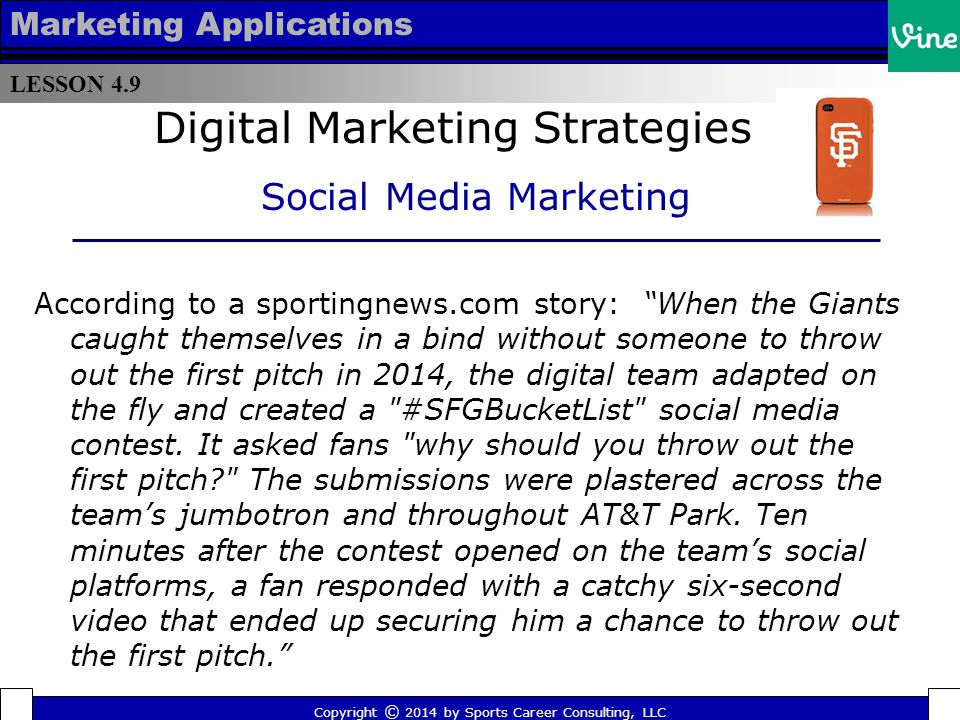 LESSON 4.9 Marketing Applications The Minnesota Timbewolves and Minnesota Lynx hosted a Google+ hangout with season ticket holders, allowing fans to interact directly with front office executives Copyright © 2014 by Sports Career Consulting, LLC Digital Marketing Strategies Social Media Marketing