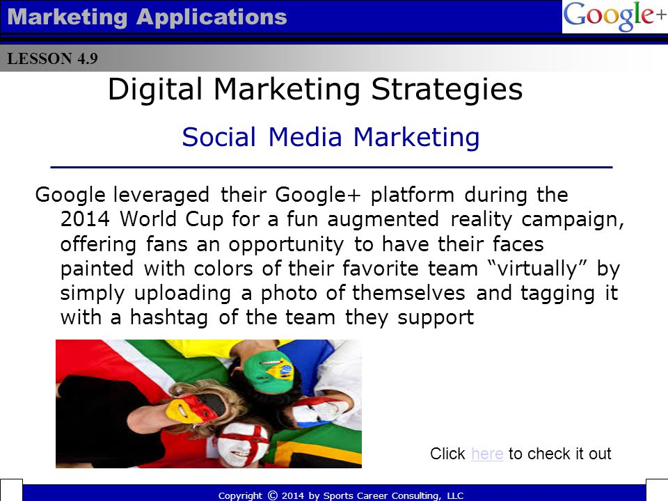 LESSON 4.9 Marketing Applications In 2013, Champs Sports included its Tumblr address in its TV commercials throughout the NBA playoffs, a move AdWeek suggest's was the first time a major brand featured its Tumblr page in an ad campaign Copyright © 2014 by Sports Career Consulting, LLC Digital Marketing Strategies Social Media Marketing