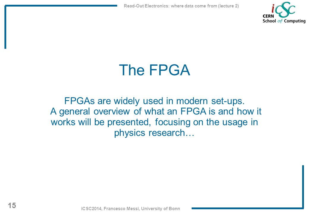Read-Out Electronics: where data come from (lecture 2) 15 iCSC2014, Francesco Messi, University of Bonn The FPGA FPGAs are widely used in modern set-u