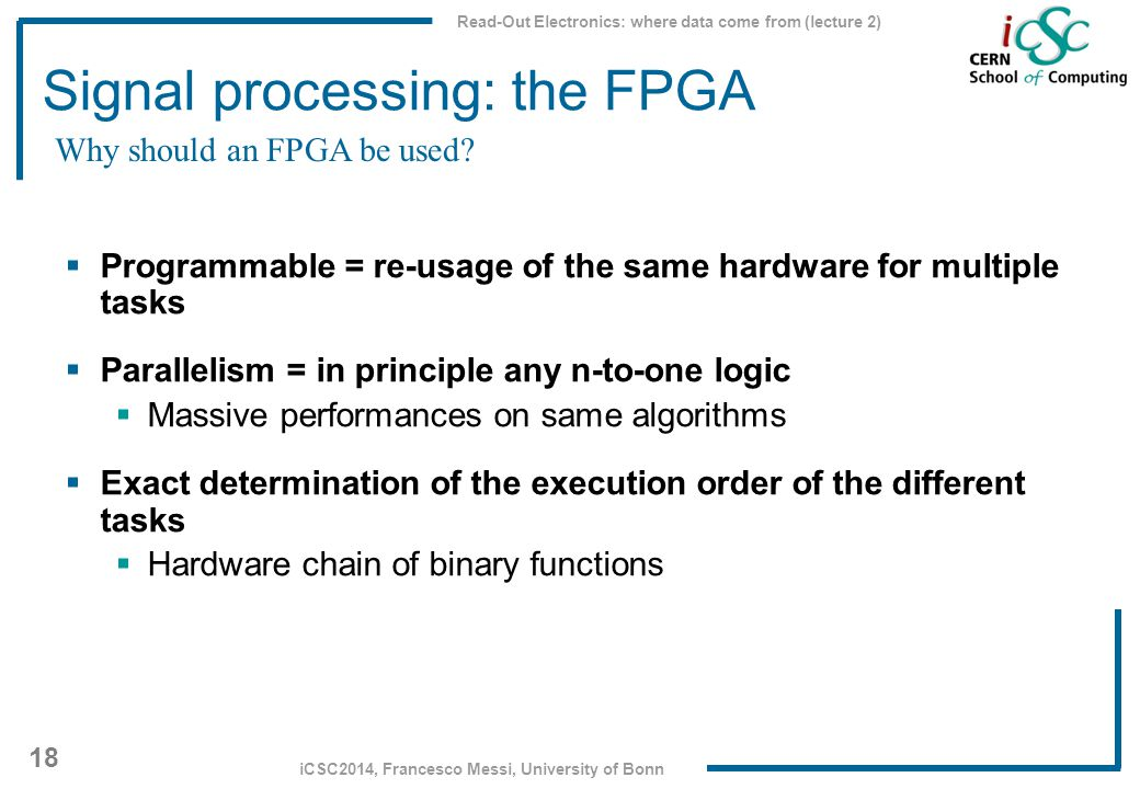 Read-Out Electronics: where data come from (lecture 2) 18 iCSC2014, Francesco Messi, University of Bonn Signal processing: the FPGA  Programmable = r