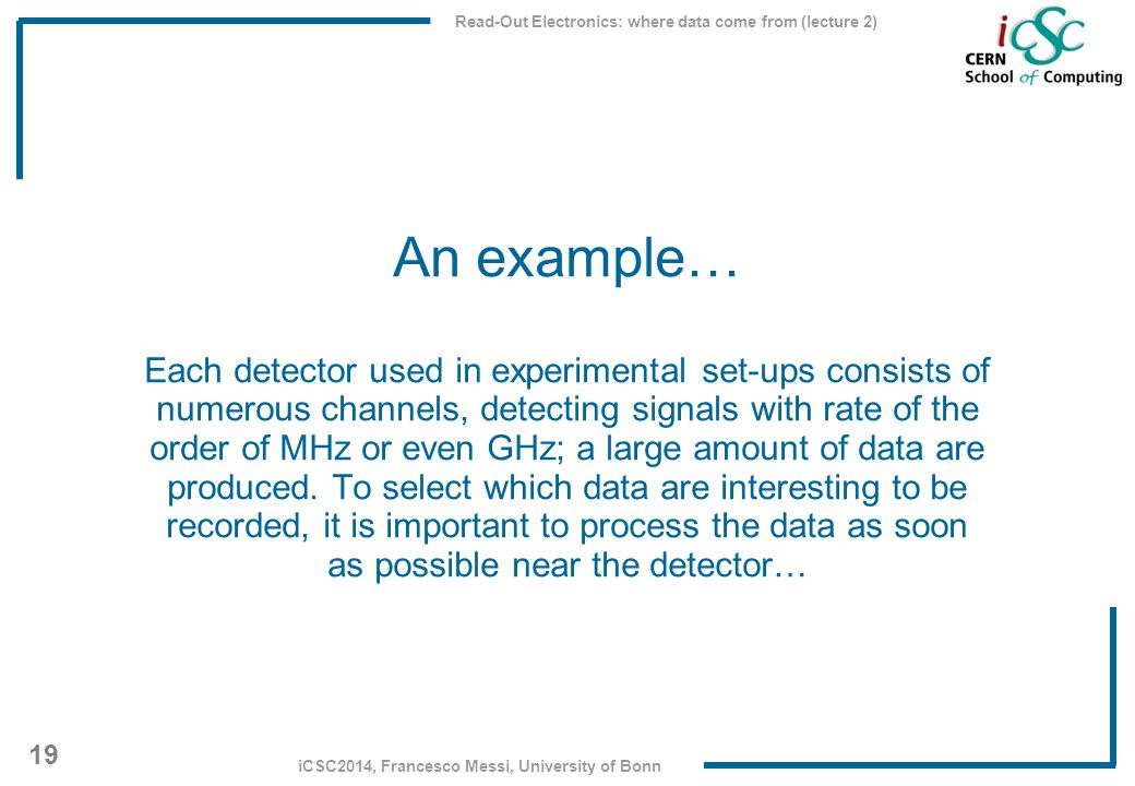 Read-Out Electronics: where data come from (lecture 2) 19 iCSC2014, Francesco Messi, University of Bonn An example… Each detector used in experimental