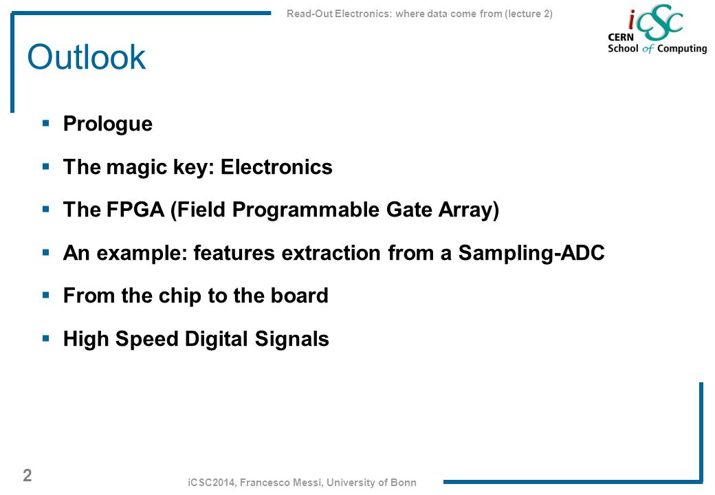 Read-Out Electronics: where data come from (lecture 2) 2 iCSC2014, Francesco Messi, University of Bonn Outlook  Prologue  The magic key: Electronics