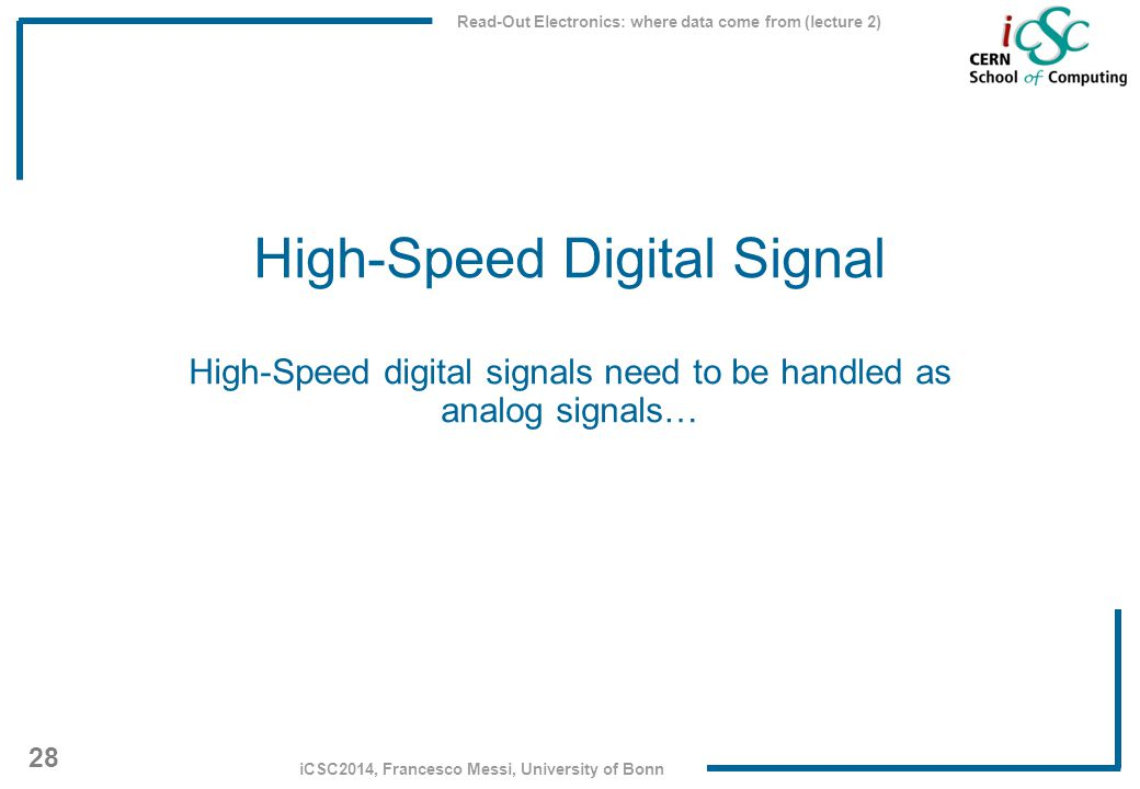 Read-Out Electronics: where data come from (lecture 2) 28 iCSC2014, Francesco Messi, University of Bonn High-Speed Digital Signal High-Speed digital s