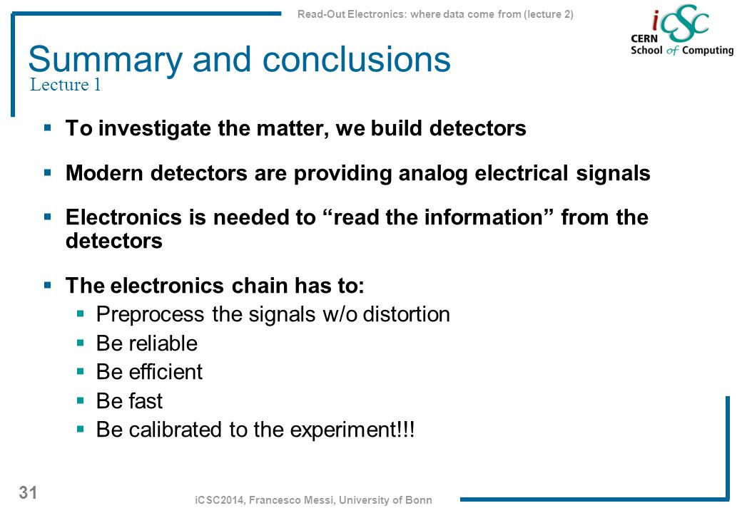 Read-Out Electronics: where data come from (lecture 2) 31 iCSC2014, Francesco Messi, University of Bonn Summary and conclusions  To investigate the m