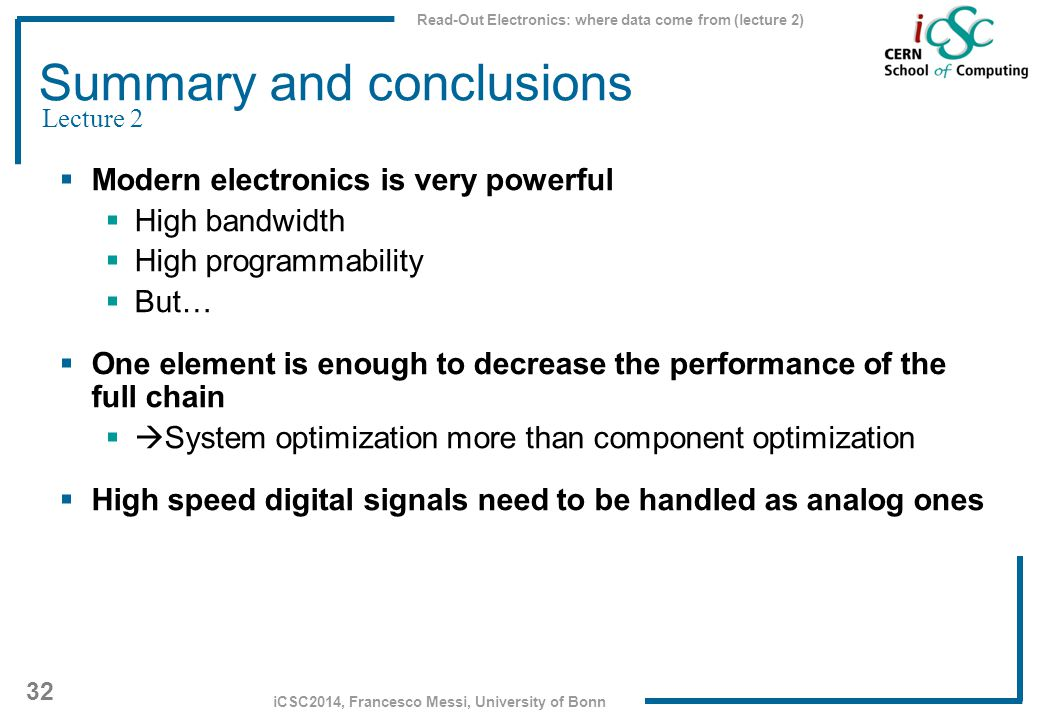 Read-Out Electronics: where data come from (lecture 2) 32 iCSC2014, Francesco Messi, University of Bonn Summary and conclusions  Modern electronics i