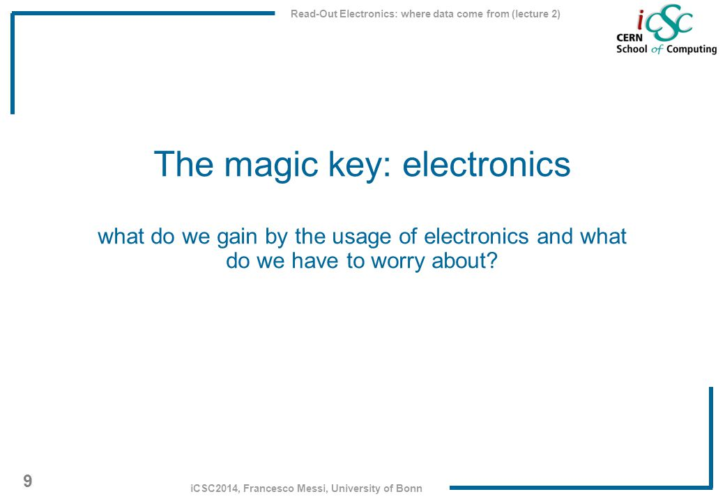 Read-Out Electronics: where data come from (lecture 2) 9 iCSC2014, Francesco Messi, University of Bonn The magic key: electronics what do we gain by t