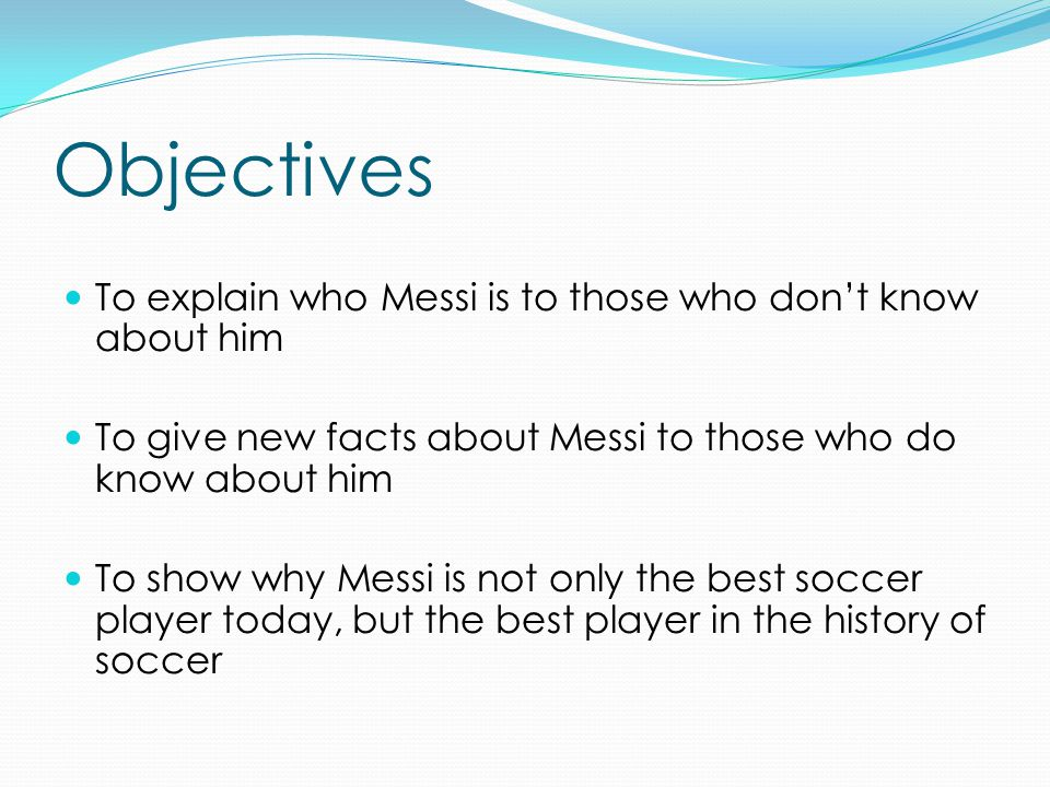 Objectives To explain who Messi is to those who don't know about him To give new facts about Messi to those who do know about him To show why Messi is not only the best soccer player today, but the best player in the history of soccer