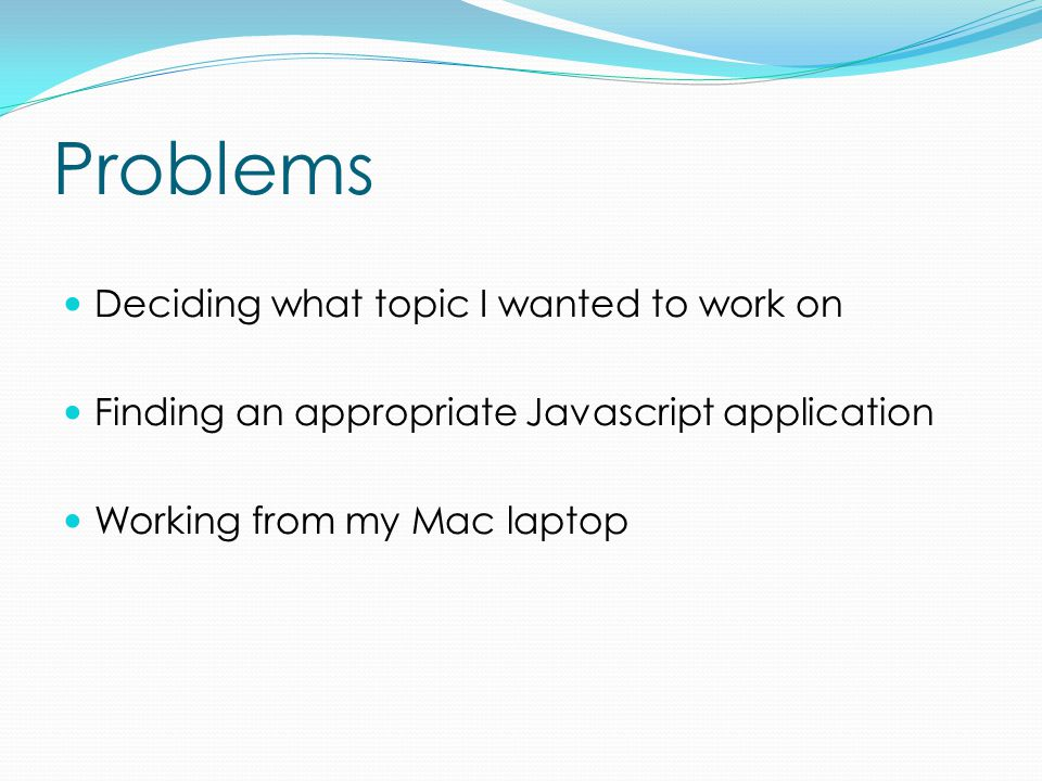Problems Deciding what topic I wanted to work on Finding an appropriate Javascript application Working from my Mac laptop