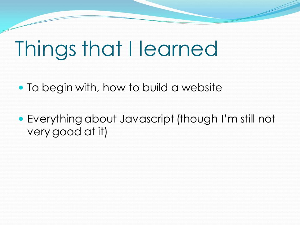 Things that I learned To begin with, how to build a website Everything about Javascript (though I'm still not very good at it)