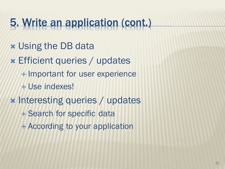  Using the DB data  Efficient queries / updates  Important for user experience  Use indexes.