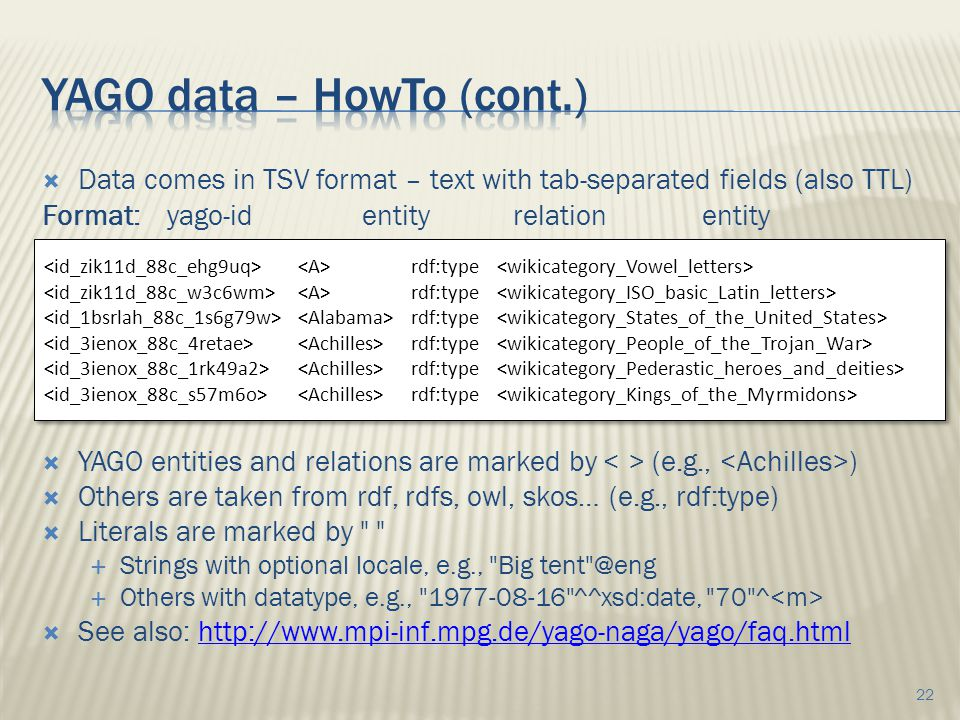  Data comes in TSV format – text with tab-separated fields (also TTL) Format: yago-identityrelationentity  YAGO entities and relations are marked by (e.g., )  Others are taken from rdf, rdfs, owl, skos… (e.g., rdf:type)  Literals are marked by  Strings with optional locale, e.g., Big tent @eng  Others with datatype, e.g., 1977-08-16 ^^xsd:date, 70 ^  See also: http://www.mpi-inf.mpg.de/yago-naga/yago/faq.htmlhttp://www.mpi-inf.mpg.de/yago-naga/yago/faq.html 22 rdf:type