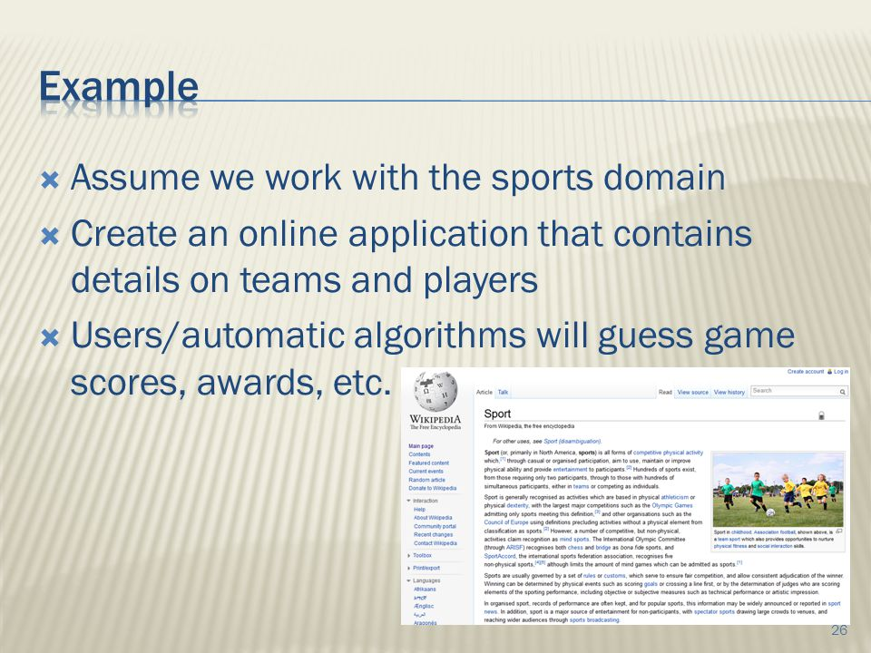  Assume we work with the sports domain  Create an online application that contains details on teams and players  Users/automatic algorithms will guess game scores, awards, etc.