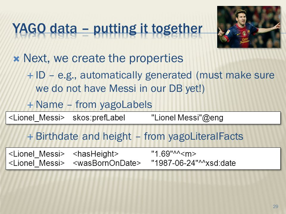  Next, we create the properties  ID – e.g., automatically generated (must make sure we do not have Messi in our DB yet!)  Name – from yagoLabels  Birthdate and height – from yagoLiteralFacts 29 skos:prefLabel Lionel Messi @eng 1.69 ^^ 1987-06-24 ^^xsd:date 1.69 ^^ 1987-06-24 ^^xsd:date