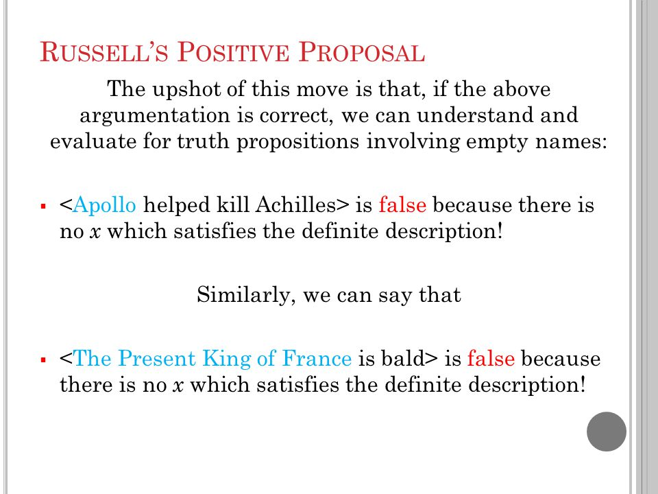 R USSELL ' S P OSITIVE P ROPOSAL The upshot of this move is that, if the above argumentation is correct, we can understand and evaluate for truth propositions involving empty names:  is false because there is no x which satisfies the definite description.