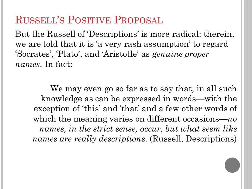 R USSELL ' S P OSITIVE P ROPOSAL But the Russell of 'Descriptions' is more radical: therein, we are told that it is 'a very rash assumption' to regard 'Socrates', 'Plato', and 'Aristotle' as genuine proper names.