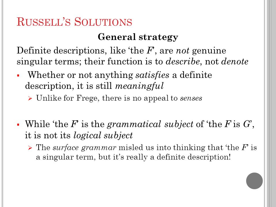 R USSELL ' S S OLUTIONS General strategy Definite descriptions, like 'the F ', are not genuine singular terms; their function is to describe, not denote  Whether or not anything satisfies a definite description, it is still meaningful  Unlike for Frege, there is no appeal to senses  While 'the F ' is the grammatical subject of 'the F is G ', it is not its logical subject  The surface grammar misled us into thinking that 'the F ' is a singular term, but it's really a definite description!