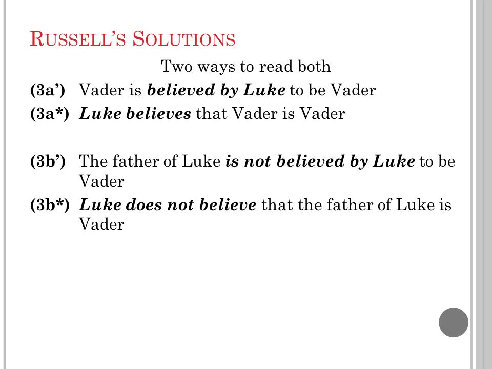 R USSELL ' S S OLUTIONS Two ways to read both (3a') Vader is believed by Luke to be Vader (3a*) Luke believes that Vader is Vader (3b') The father of Luke is not believed by Luke to be Vader (3b*) Luke does not believe that the father of Luke is Vader