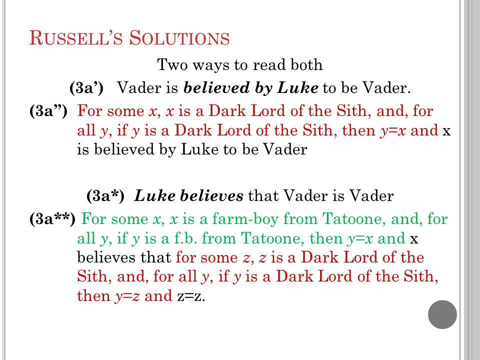 R USSELL ' S S OLUTIONS Two ways to read both (3a') Vader is believed by Luke to be Vader. (3a'') For some x, x is a Dark Lord of the Sith, and, for a