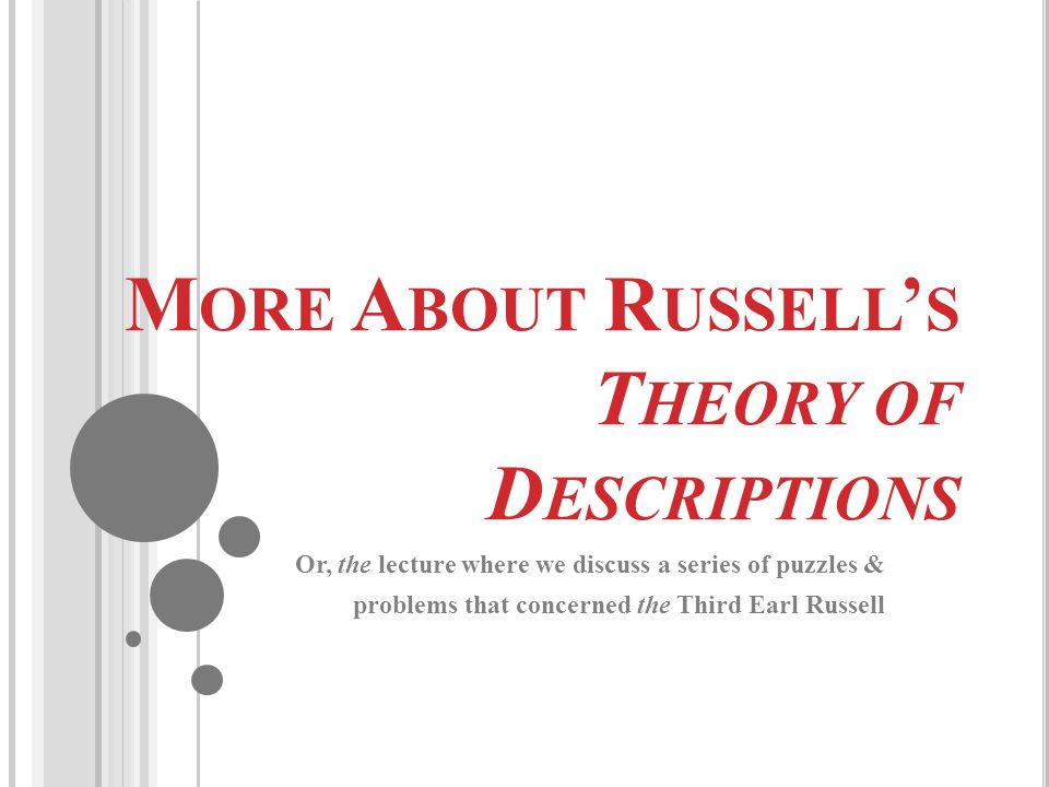 M ORE A BOUT R USSELL ' S T HEORY OF D ESCRIPTIONS Or, the lecture where we discuss a series of puzzles & problems that concerned the Third Earl Russe