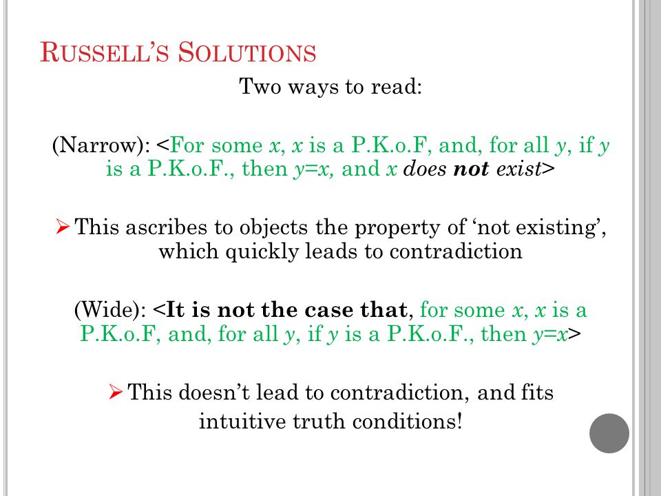 R USSELL ' S S OLUTIONS Two ways to read: (Narrow):  This ascribes to objects the property of 'not existing', which quickly leads to contradiction (Wide):  This doesn't lead to contradiction, and fits intuitive truth conditions!