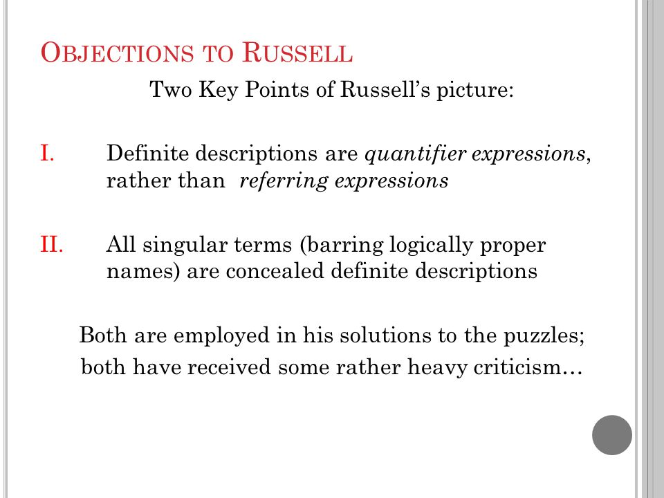 O BJECTIONS TO R USSELL Two Key Points of Russell's picture: I.Definite descriptions are quantifier expressions, rather than referring expressions II.All singular terms (barring logically proper names) are concealed definite descriptions Both are employed in his solutions to the puzzles; both have received some rather heavy criticism…