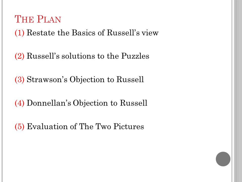 T HE P LAN (1)Restate the Basics of Russell's view (2)Russell's solutions to the Puzzles (3)Strawson's Objection to Russell (4)Donnellan's Objection to Russell (5)Evaluation of The Two Pictures