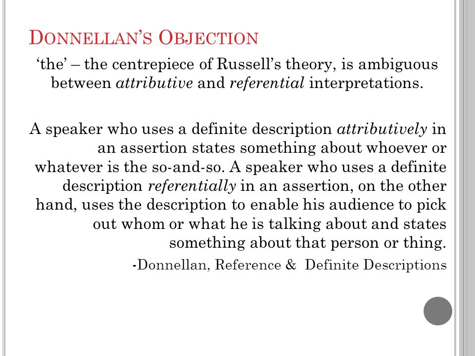 D ONNELLAN ' S O BJECTION 'the' – the centrepiece of Russell's theory, is ambiguous between attributive and referential interpretations. A speaker who