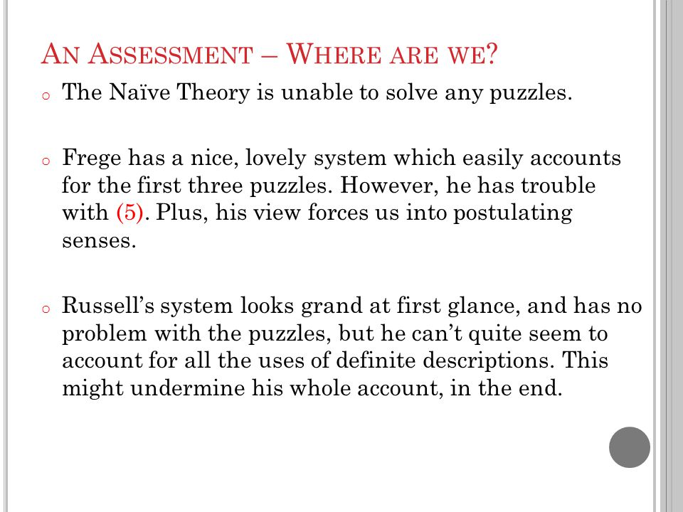 A N A SSESSMENT – W HERE ARE WE ? o The Naïve Theory is unable to solve any puzzles. o Frege has a nice, lovely system which easily accounts for the f