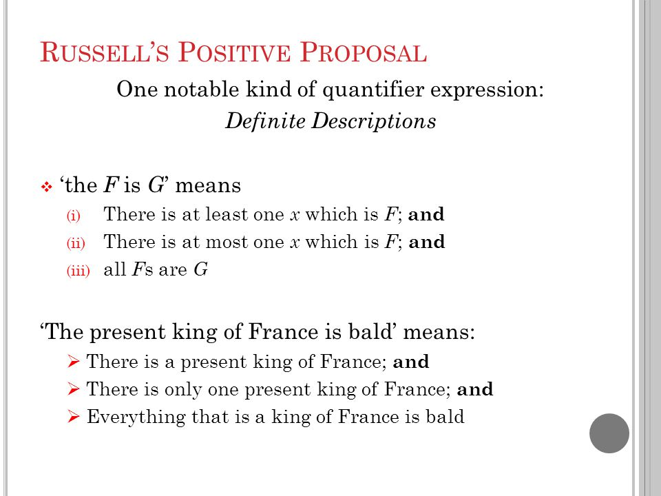 R USSELL ' S P OSITIVE P ROPOSAL One notable kind of quantifier expression: Definite Descriptions  'the F is G ' means (i) There is at least one x which is F ; and (ii) There is at most one x which is F ; and (iii) all F s are G 'The present king of France is bald' means:  There is a present king of France; and  There is only one present king of France; and  Everything that is a king of France is bald