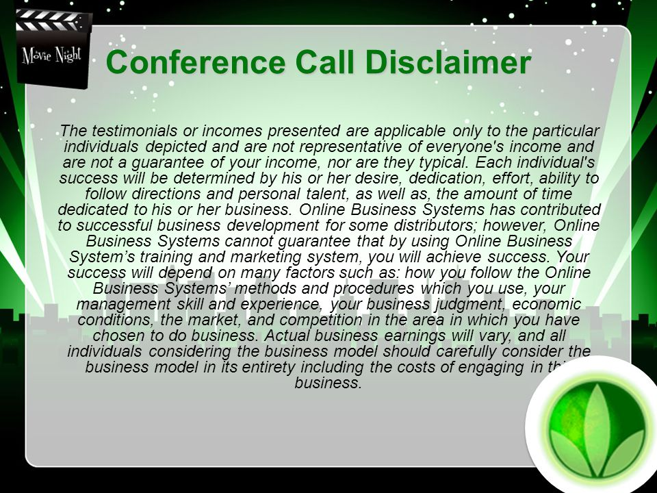 Conference Call Disclaimer The testimonials or incomes presented are applicable only to the particular individuals depicted and are not representative of everyone s income and are not a guarantee of your income, nor are they typical.
