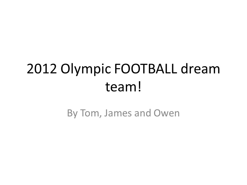 2012 Olympic FOOTBALL dream team! By Tom, James and Owen