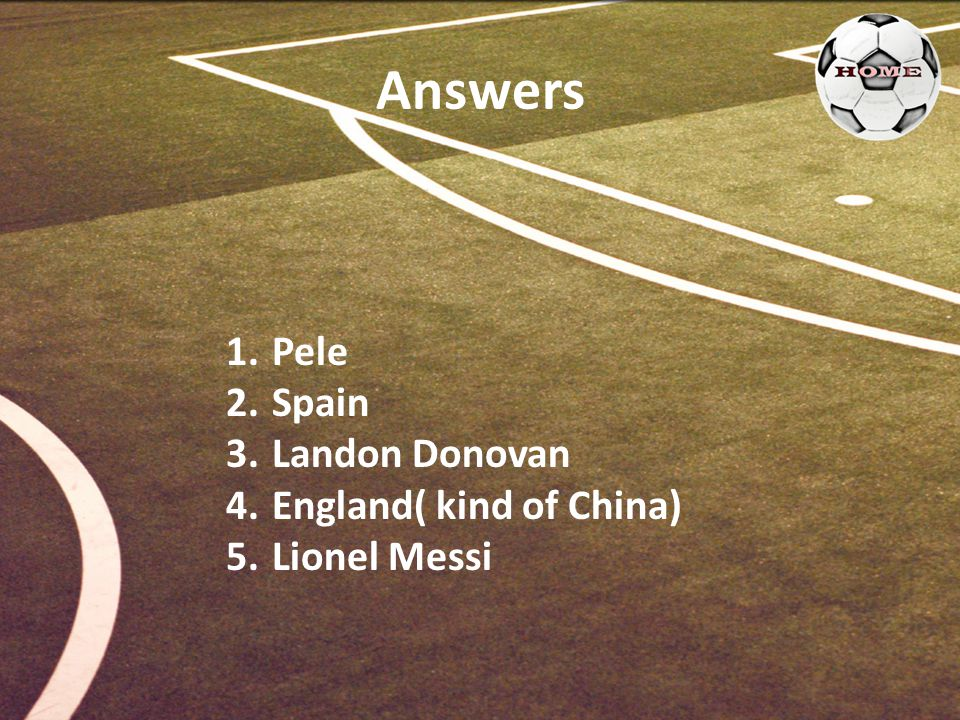 Answers 1. Pele 2. Spain 3. Landon Donovan 4. England( kind of China) 5. Lionel Messi