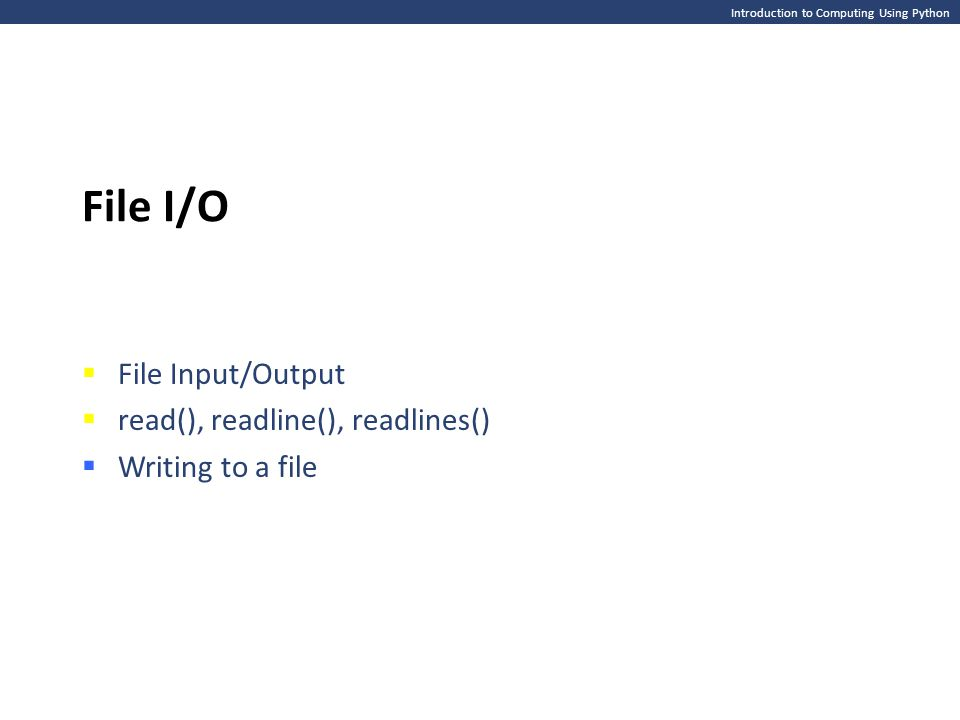 Introduction to Computing Using Python File I/O  File Input/Output  read(), readline(), readlines()  Writing to a file