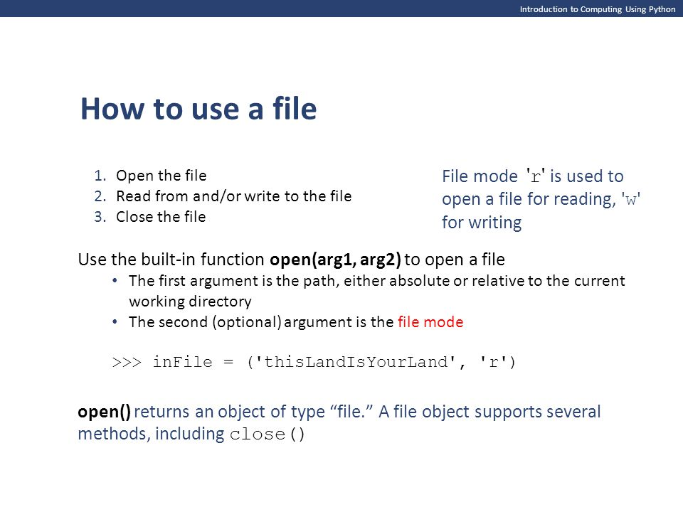 Introduction to Computing Using Python Use the built-in function open(arg1, arg2) to open a file The first argument is the path, either absolute or relative to the current working directory The second (optional) argument is the file mode >>> inFile = ( thisLandIsYourLand , r ) 1.Open the file 2.Read from and/or write to the file 3.Close the file File mode r is used to open a file for reading, w for writing open() returns an object of type file. A file object supports several methods, including close() How to use a file