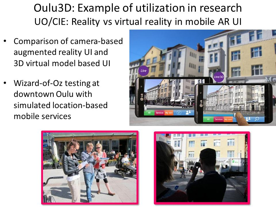 Oulu3D: Example of utilization in research UO/CIE: Reality vs virtual reality in mobile AR UI Comparison of camera-based augmented reality UI and 3D virtual model based UI Wizard-of-Oz testing at downtown Oulu with simulated location-based mobile services