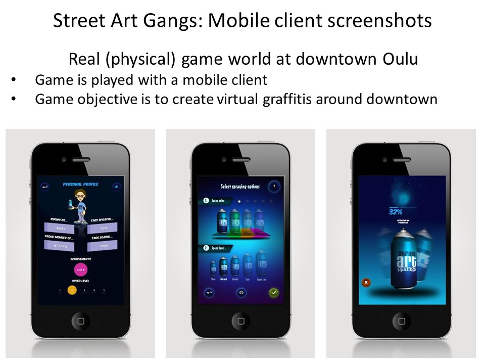 Street Art Gangs: Mobile client screenshots Real (physical) game world at downtown Oulu Game is played with a mobile client Game objective is to create virtual graffitis around downtown