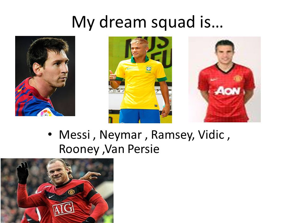 My dream squad is… Messi, Neymar, Ramsey, Vidic, Rooney,Van Persie