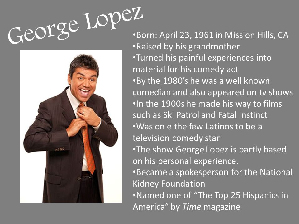 George Lopez Born: April 23, 1961 in Mission Hills, CA Raised by his grandmother Turned his painful experiences into material for his comedy act By the 1980's he was a well known comedian and also appeared on tv shows In the 1900s he made his way to films such as Ski Patrol and Fatal Instinct Was on e the few Latinos to be a television comedy star The show George Lopez is partly based on his personal experience.