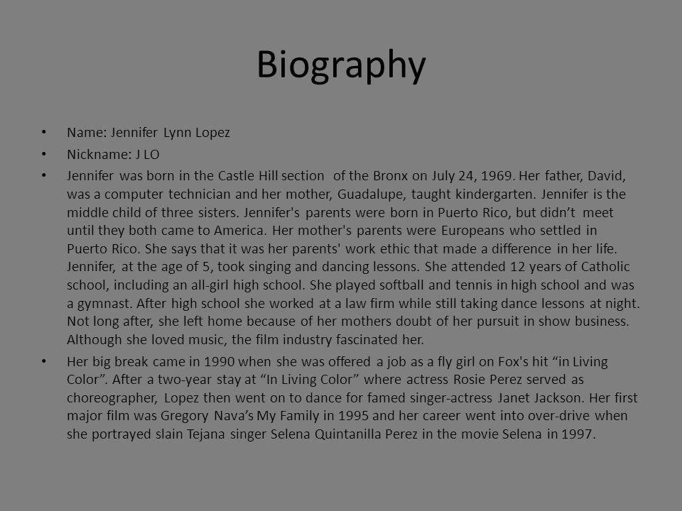 Biography Name: Jennifer Lynn Lopez Nickname: J LO Jennifer was born in the Castle Hill section of the Bronx on July 24, 1969.