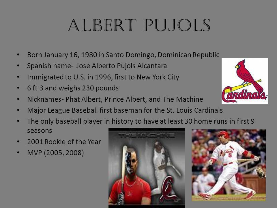 Albert Pujols Born January 16, 1980 in Santo Domingo, Dominican Republic Spanish name- Jose Alberto Pujols Alcantara Immigrated to U.S. in 1996, first