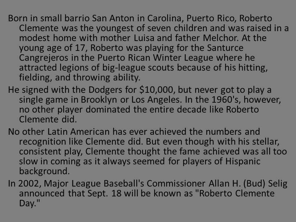Born in small barrio San Anton in Carolina, Puerto Rico, Roberto Clemente was the youngest of seven children and was raised in a modest home with moth